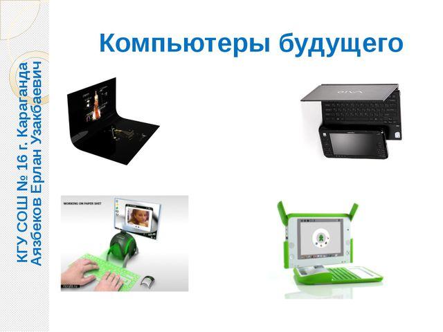 Компьютеры будущего КГУ СОШ № 16 г. Караганда Аязбеков Ерлан Узакбаевич