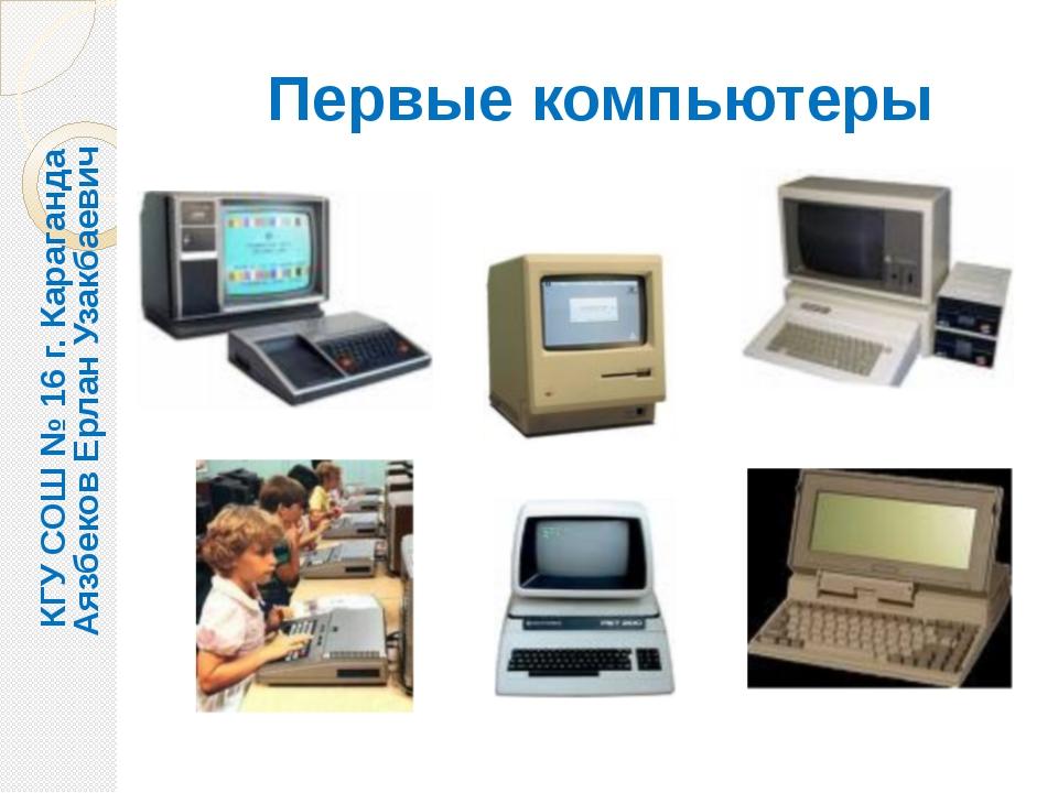 Первые компьютеры КГУ СОШ № 16 г. Караганда Аязбеков Ерлан Узакбаевич