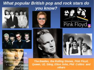 What popular British pop and rock stars do you know? The Beatles, the Rolling