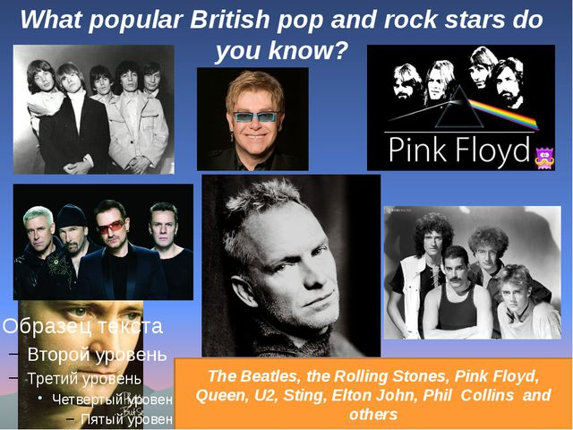 What popular British pop and rock stars do you know? The Beatles, the Rolling...