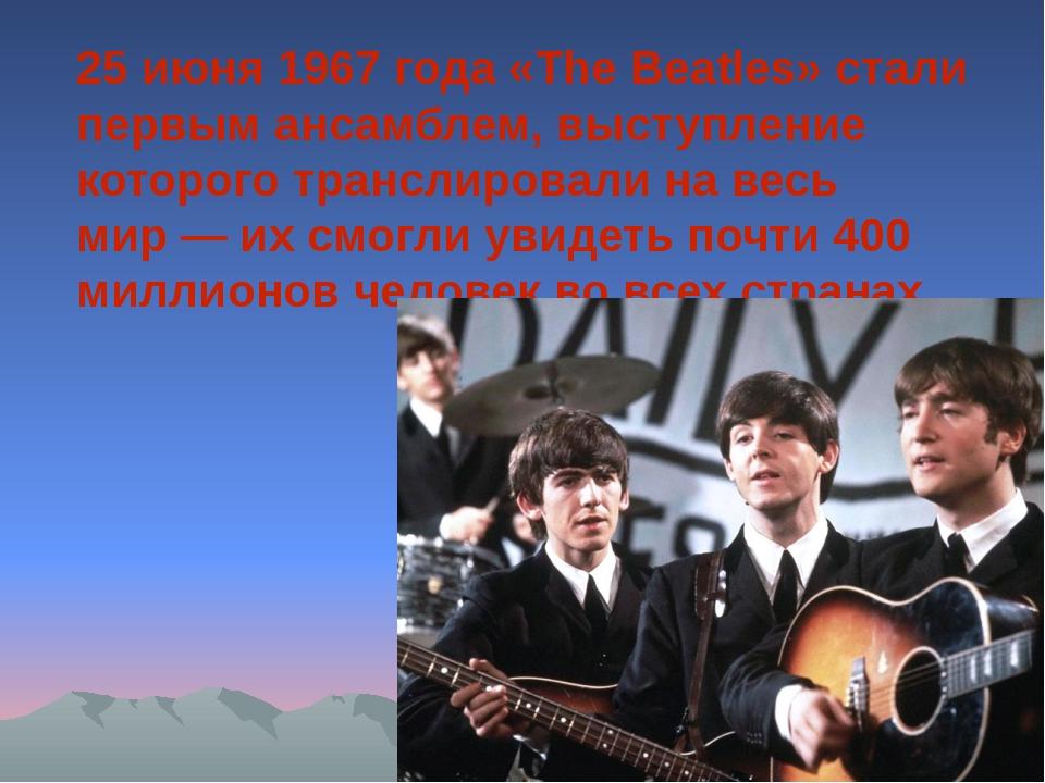 25 июня 1967 года «The Beatles» стали первым ансамблем, выступление которого...