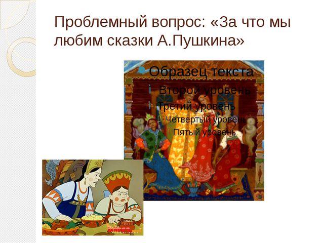 Проблемный вопрос: «За что мы любим сказки А.Пушкина»