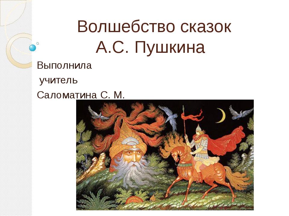 Волшебство сказок А.С. Пушкина Выполнила учитель Саломатина С. М.