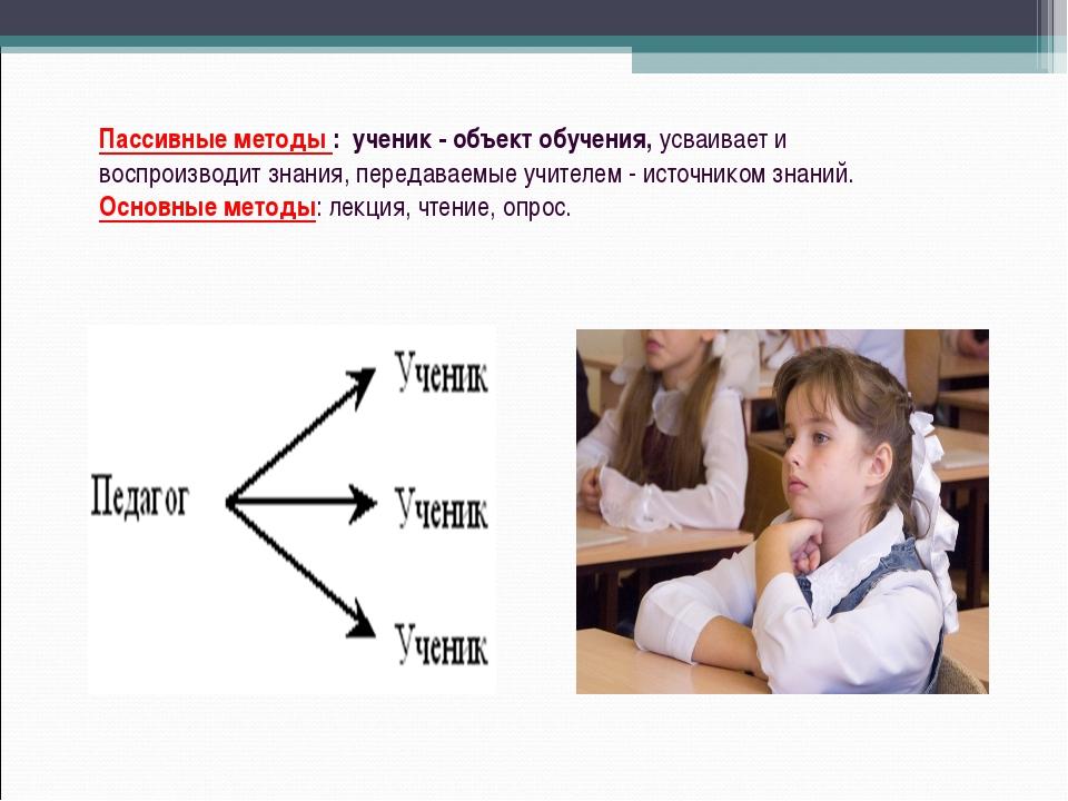 Пассивные методы : ученик - объект обучения, усваивает и воспроизводит знания...