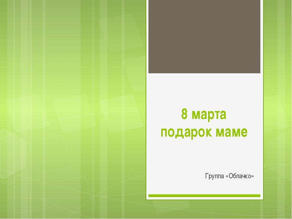 8 марта подарок маме Группа «Облачко»