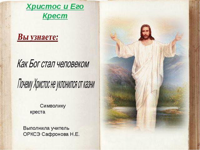 Христос и Его Крест Символику креста Выполнила учитель ОРКСЭ Сафронова Н.Е.