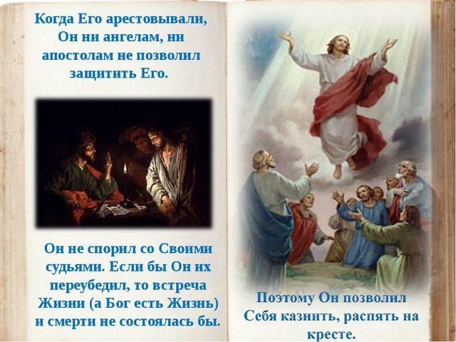 Когда Его арестовывали, Он ни ангелам, ни апостолам не позволил защитить Его....