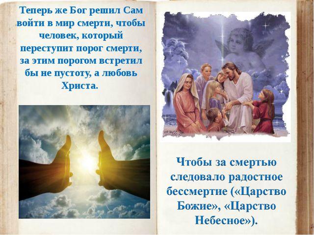 Теперь же Бог решил Сам войти в мир смерти, чтобы человек, который переступит...