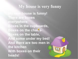 My house is very funny My new house is funny! There are boxes everywhere: Bo