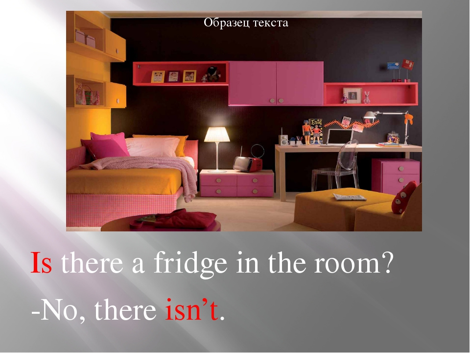 Is there a fridge in the room? -No, there isn't.