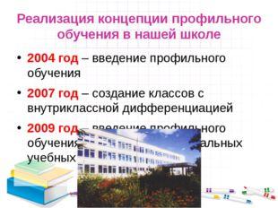 Реализация концепции профильного обучения в нашей школе 2004 год – введение п