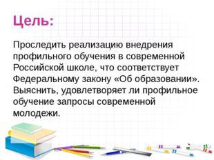 Цель: Проследить реализацию внедрения профильного обучения в современной Росс