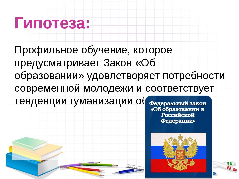 Гипотеза: Профильное обучение, которое предусматривает Закон «Об образовании»...