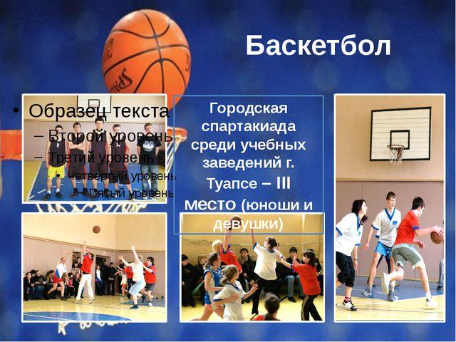 Баскетбол Городская спартакиада среди учебных заведений г. Туапсе – III место...