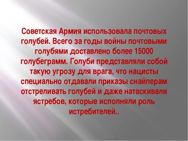 Советская Армия использовала почтовых голубей. Всего за годы войны почтовыми...