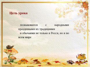 Цель урока познакомится с народными праздниками их традициями и обычаями не т