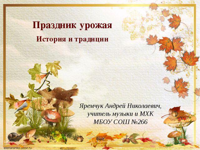 Яремчук Андрей Николаевич, учитель музыки и МХК МБОУ СОШ №266 Праздник урожая...