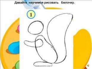 Давайте научимся рисовать Белочку.