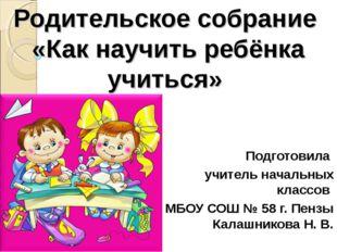 Родительское собрание «Как научить ребёнка учиться» Подготовила учитель начал
