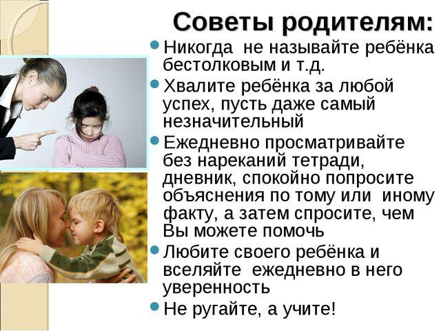 Советы родителям: Никогда не называйте ребёнка бестолковым и т.д. Хвалите реб...