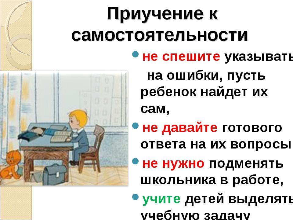 Приучение к самостоятельности не спешите указывать на ошибки, пусть ребенок н...