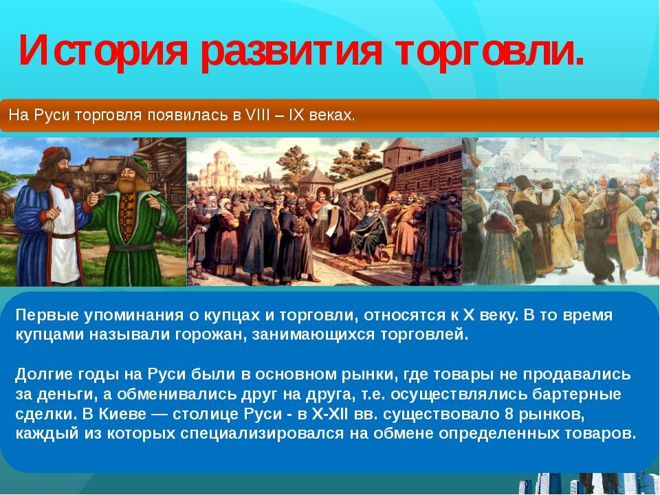 История развития торговли. На Руси торговля появилась в VIII – IX веках. Перв...