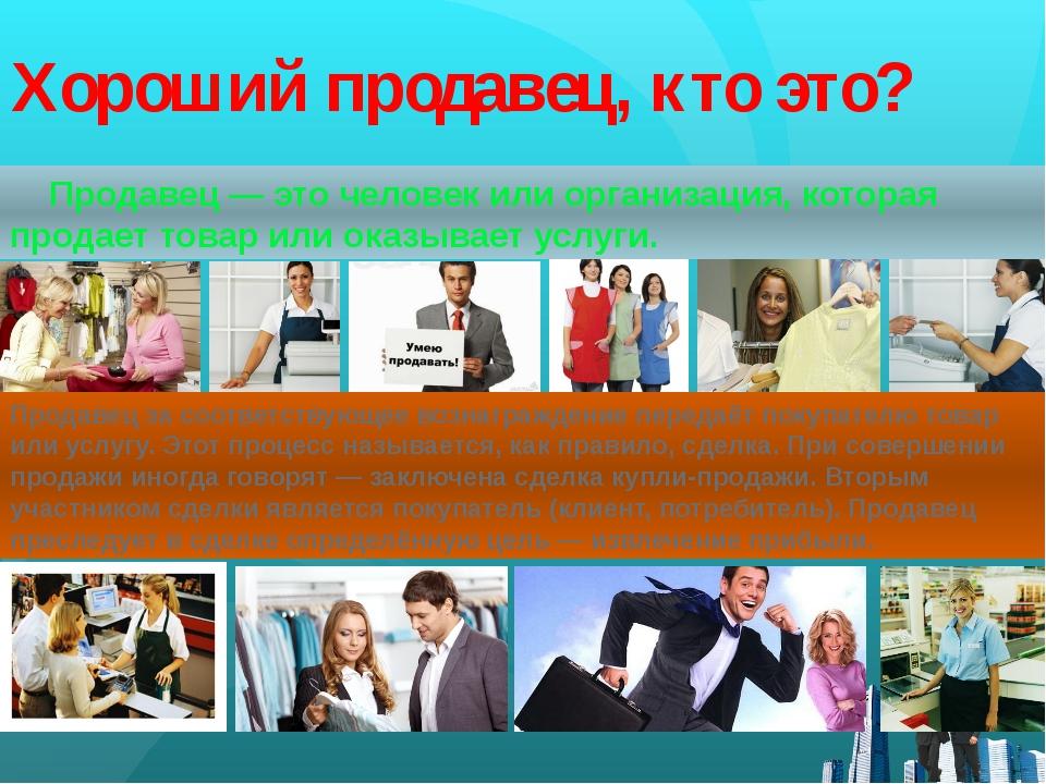 Хороший продавец, кто это? Продавец—эточеловек или организация, которая пр...