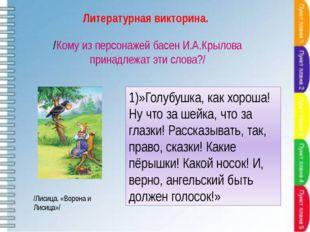 /Кому из персонажей басен И.А.Крылова принадлежат эти слова?/ 1)»Голубушка, к