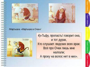 4)»Тьфу, пропасть! говорит она, и тот дурак, Кто слушает людских всех врак: В
