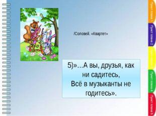 5)»…А вы, друзья, как ни садитесь, Всё в музыканты не годитесь». /Соловей. «К