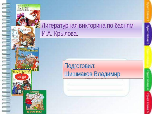 Литературная викторина по басням И.А. Крылова. Подготовил: Шишмаков Владимир