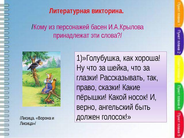 /Кому из персонажей басен И.А.Крылова принадлежат эти слова?/ 1)»Голубушка, к...