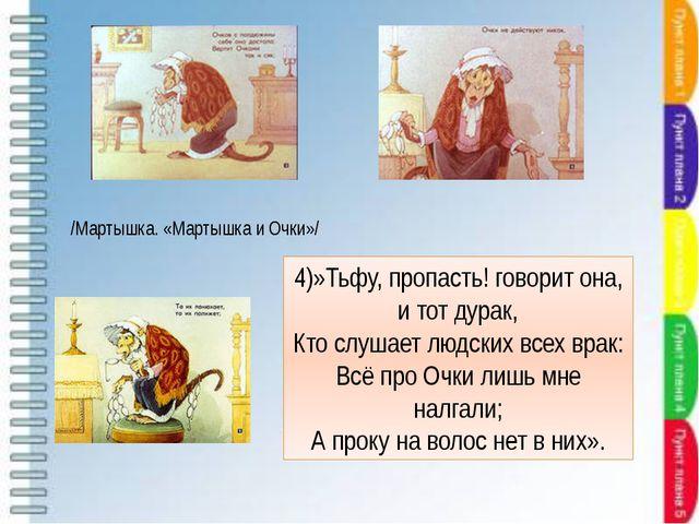 4)»Тьфу, пропасть! говорит она, и тот дурак, Кто слушает людских всех врак: В...