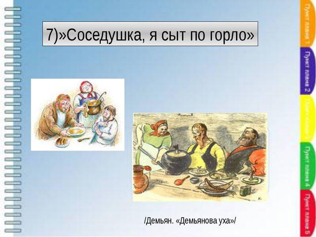 7)»Соседушка, я сыт по горло» /Демьян. «Демьянова уха»/