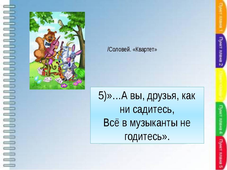 5)»…А вы, друзья, как ни садитесь, Всё в музыканты не годитесь». /Соловей. «К...
