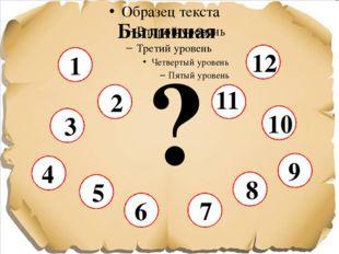 Былинная ? 1 6 3 5 7 8 10 12 2 4 9 11