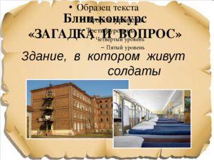 Блиц-конкурс «ЗАГАДКА И ВОПРОС» Здание, в котором живут солдаты