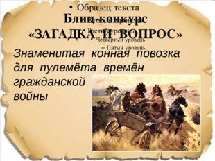 Блиц-конкурс «ЗАГАДКА И ВОПРОС» Знаменитая конная повозка для пулемёта времён