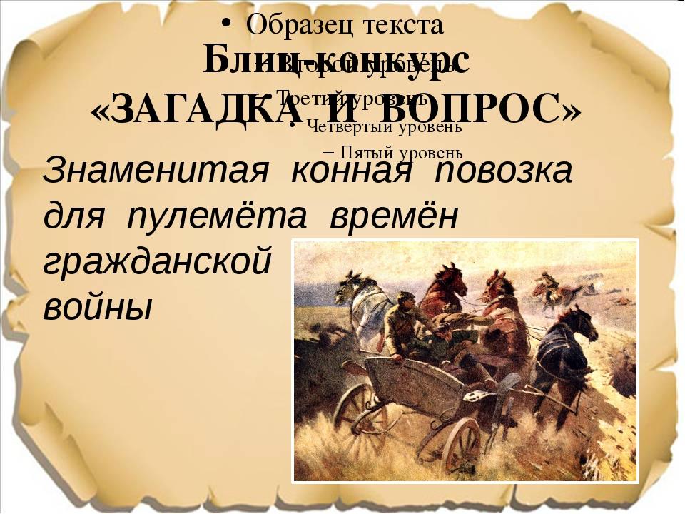 Блиц-конкурс «ЗАГАДКА И ВОПРОС» Знаменитая конная повозка для пулемёта времён...