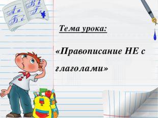 «Правописание НЕ с глаголами» Тема урока: