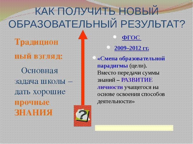 КАК ПОЛУЧИТЬ НОВЫЙ ОБРАЗОВАТЕЛЬНЫЙ РЕЗУЛЬТАТ? ФГОС 2009–2012 гг. «Смена образ...