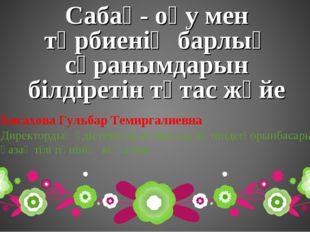 Сабақ- оқу мен тәрбиенің барлық сұранымдарын білдіретін тұтас жүйе Бисахова Г