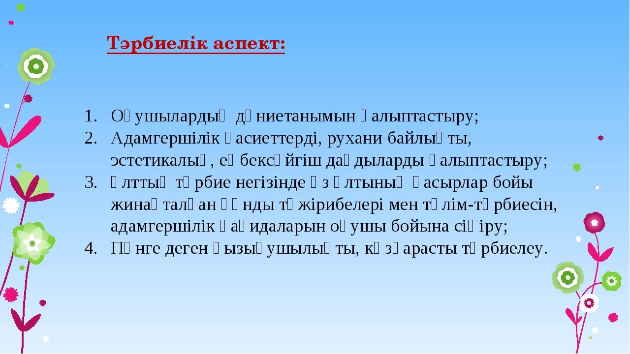 Тәрбиелік аспект: Оқушылардың дүниетанымын қалыптастыру; Адамгершілік қасиетт...