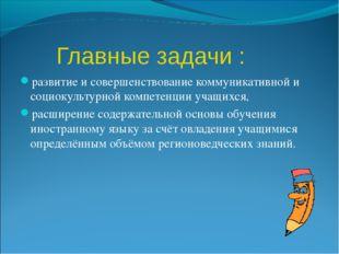 Главные задачи : развитие и совершенствование коммуникативной и социокультур