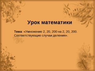 Урок математики Тема: «Умножение 2, 20, 200 на 2, 20, 200. Соответствующие сл