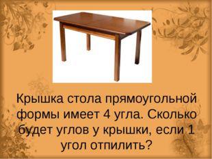 Крышка стола прямоугольной формы имеет 4 угла. Сколько будет углов у крышки,