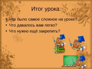 Итог урока: Что было самое сложное на уроке? Что давалось вам легко? Что нужн