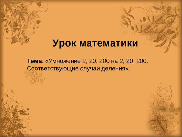 Урок математики Тема: «Умножение 2, 20, 200 на 2, 20, 200. Соответствующие сл...