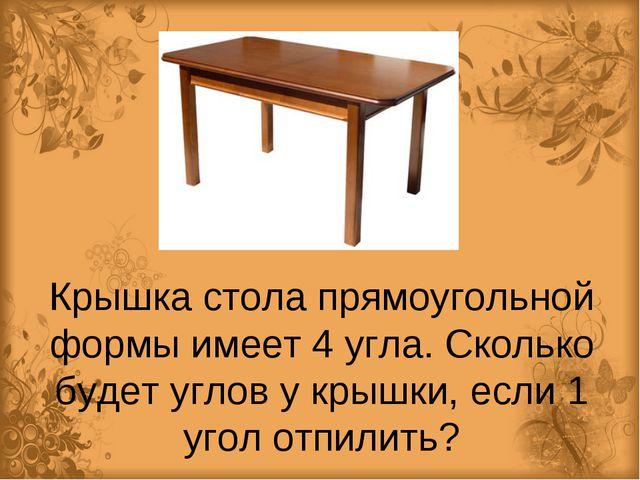 Крышка стола прямоугольной формы имеет 4 угла. Сколько будет углов у крышки,...