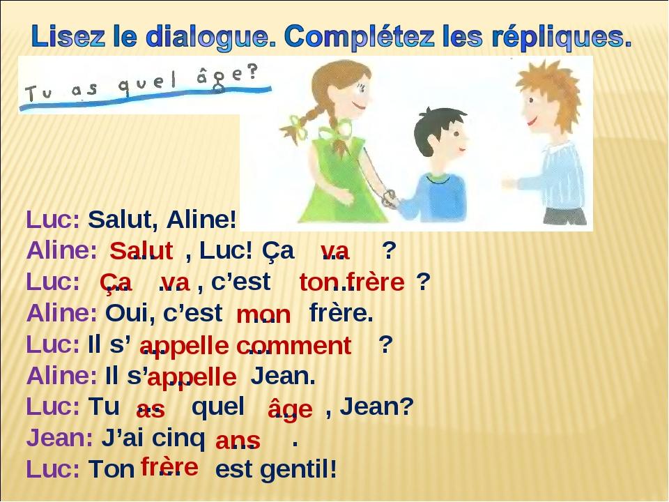 Luc: Salut, Aline! Aline: , Luc! Ça ? Luc: , c'est ? Aline: Oui, c'est frère....
